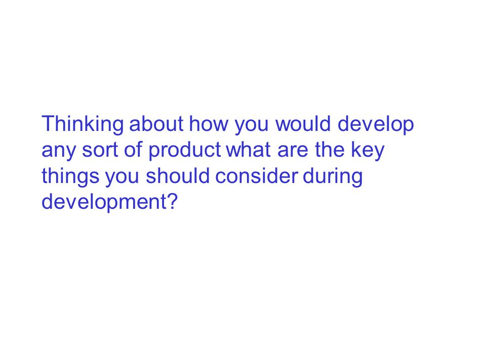 Thinking about how you would develop any sort of product what are the key things you should consider during development