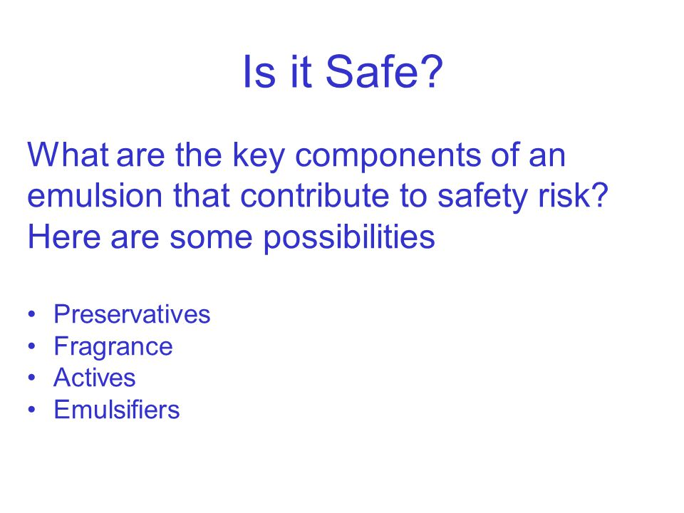 Is it Safe What are the key components of an emulsion that contribute to safety risk Here are some possibilities.