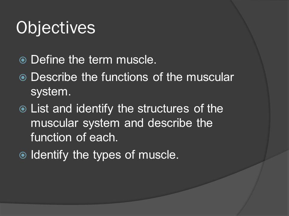 Objectives Define the term muscle.