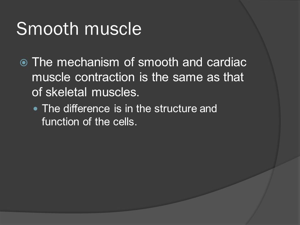 Smooth muscle The mechanism of smooth and cardiac muscle contraction is the same as that of skeletal muscles.