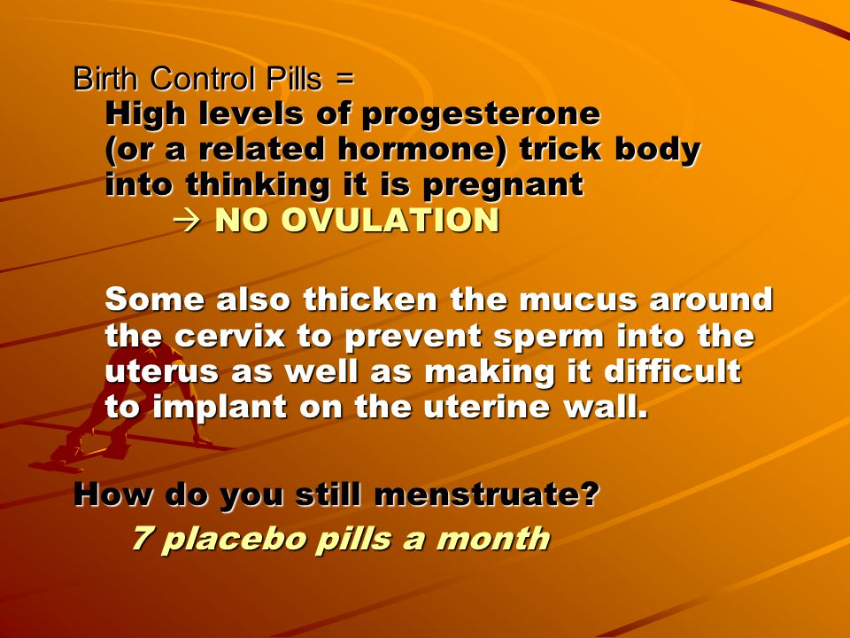 Birth Control Pills = High levels of progesterone (or a related hormone) trick body into thinking it is pregnant  NO OVULATION