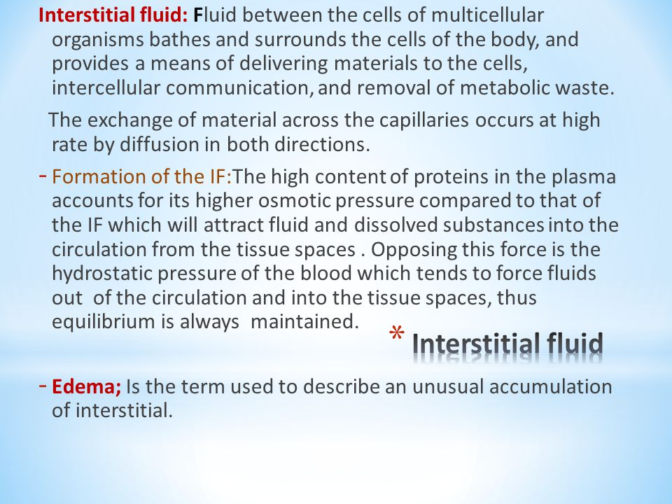 Interstitial fluid: Fluid between the cells of multicellular organisms bathes and surrounds the cells of the body, and provides a means of delivering materials to the cells, intercellular communication, and removal of metabolic waste.
