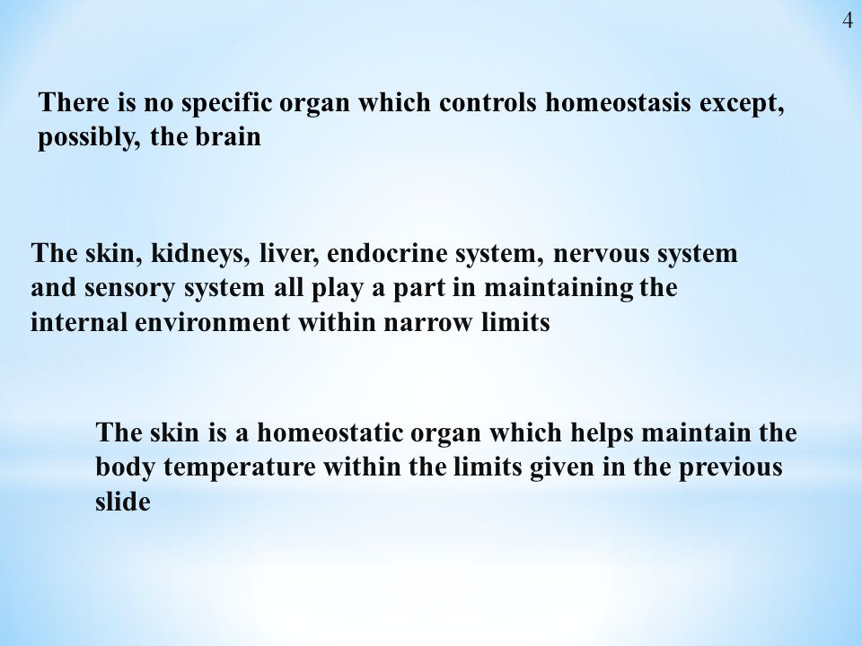 4 There is no specific organ which controls homeostasis except, possibly, the brain.
