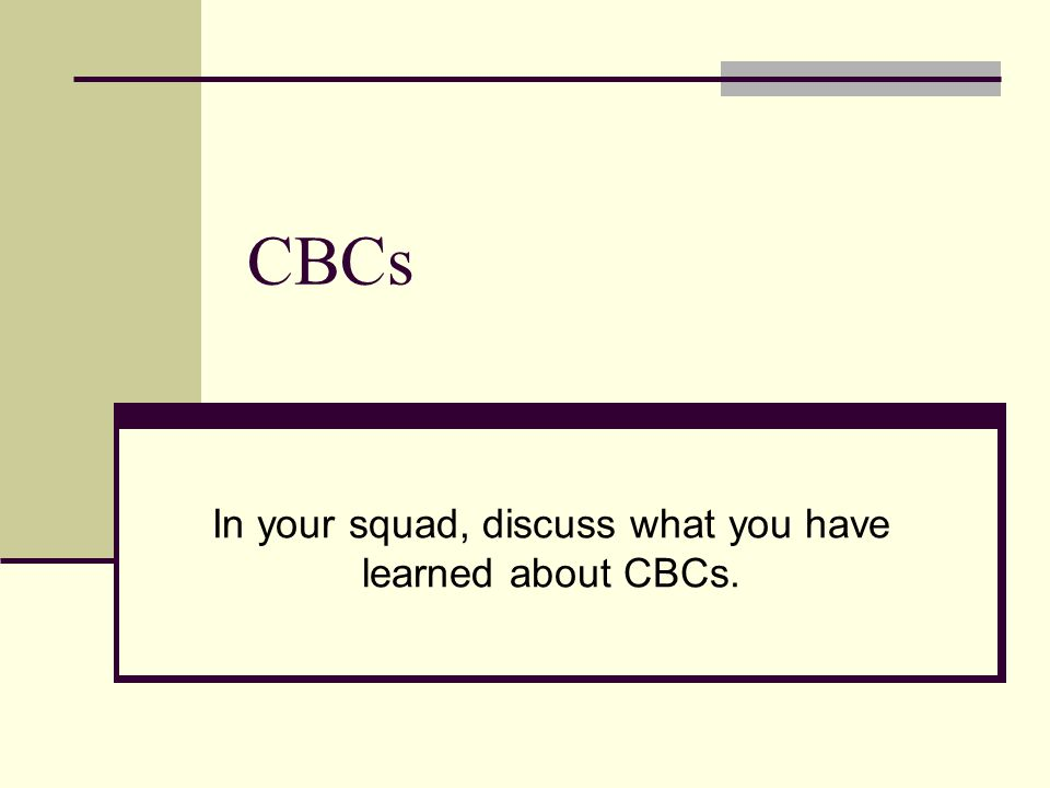 In your squad, discuss what you have learned about CBCs.