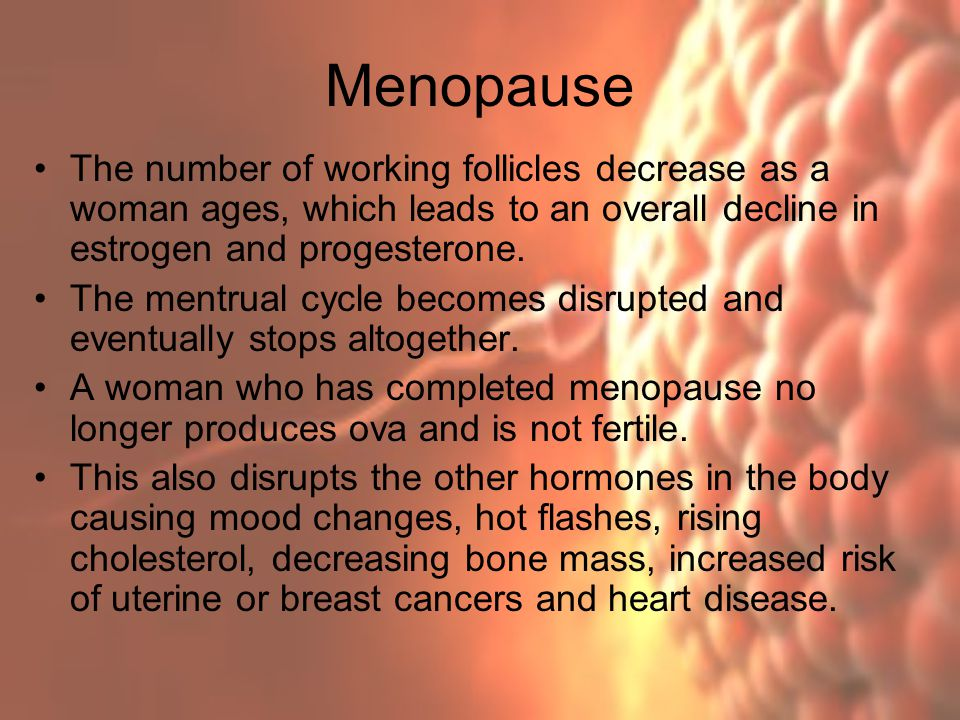 Menopause The number of working follicles decrease as a woman ages, which leads to an overall decline in estrogen and progesterone.