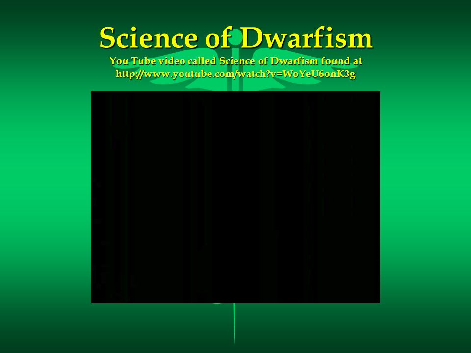 Science of Dwarfism You Tube video called Science of Dwarfism found at http://www.youtube.com/watch v=WoYeU6onK3g