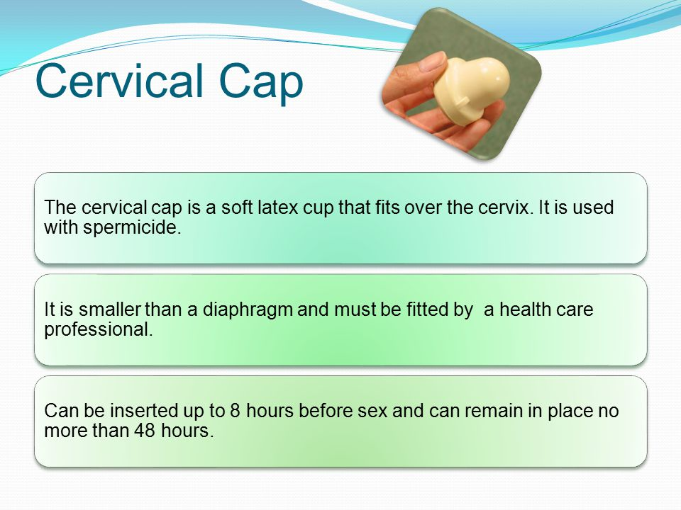 Cervical Cap The cervical cap is a soft latex cup that fits over the cervix. It is used with spermicide.