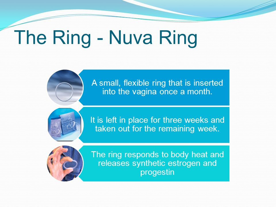 A small, flexible ring that is inserted into the vagina once a month.