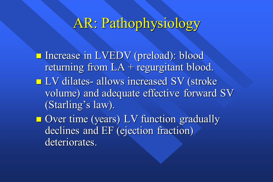 AR: Pathophysiology Increase in LVEDV (preload): blood returning from LA + regurgitant blood.