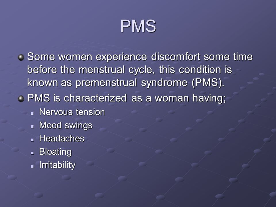 PMS Some women experience discomfort some time before the menstrual cycle, this condition is known as premenstrual syndrome (PMS).