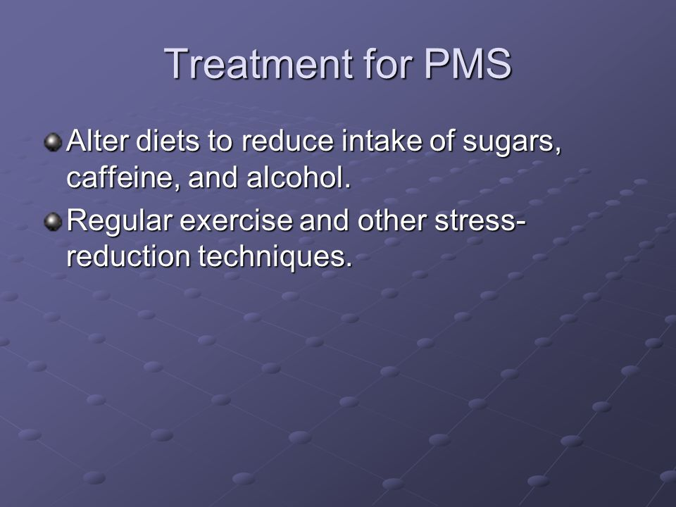 Treatment for PMS Alter diets to reduce intake of sugars, caffeine, and alcohol.
