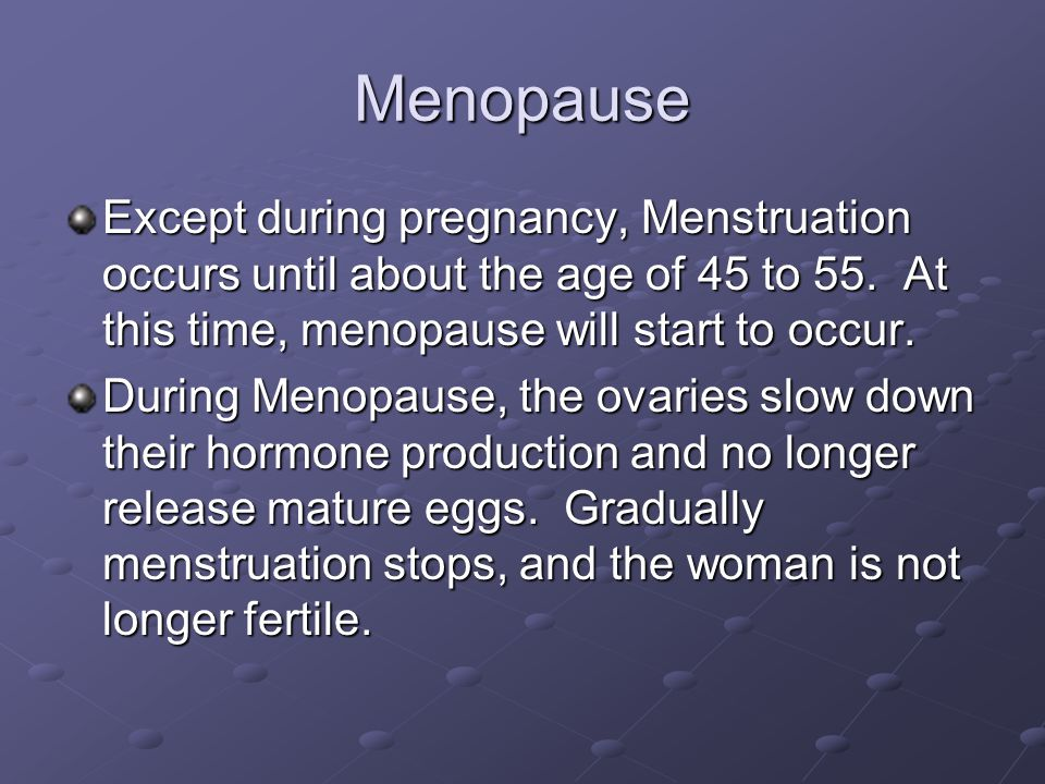 Menopause Except during pregnancy, Menstruation occurs until about the age of 45 to 55. At this time, menopause will start to occur.