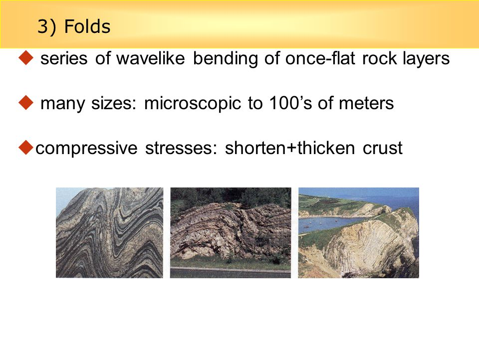3) Folds series of wavelike bending of once-flat rock layers. many sizes: microscopic to 100's of meters.