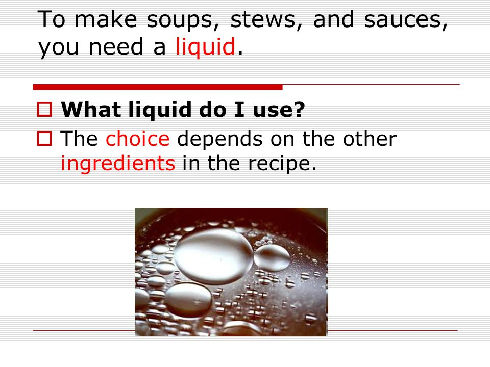 To make soups, stews, and sauces, you need a liquid.