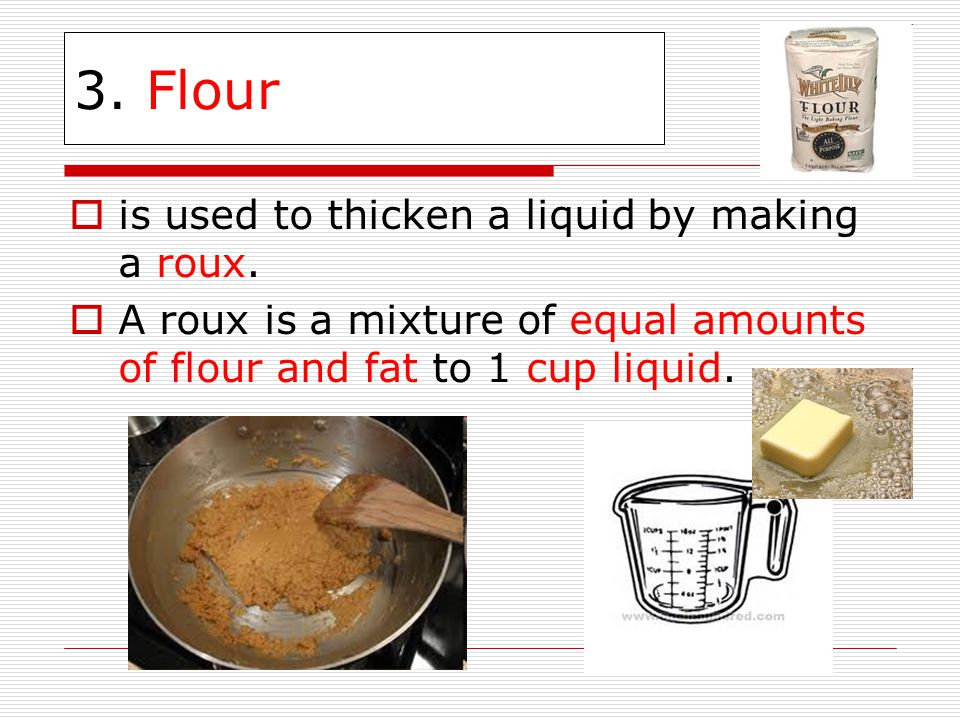 3. Flour is used to thicken a liquid by making a roux.