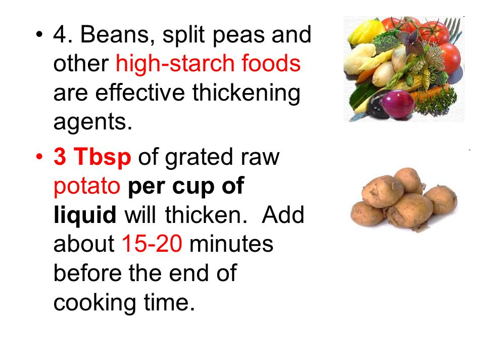 4. Beans, split peas and other high-starch foods are effective thickening agents.