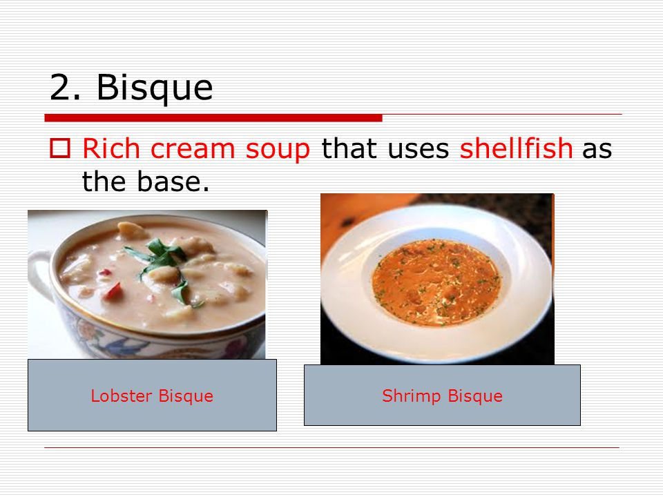 2. Bisque Rich cream soup that uses shellfish as the base.