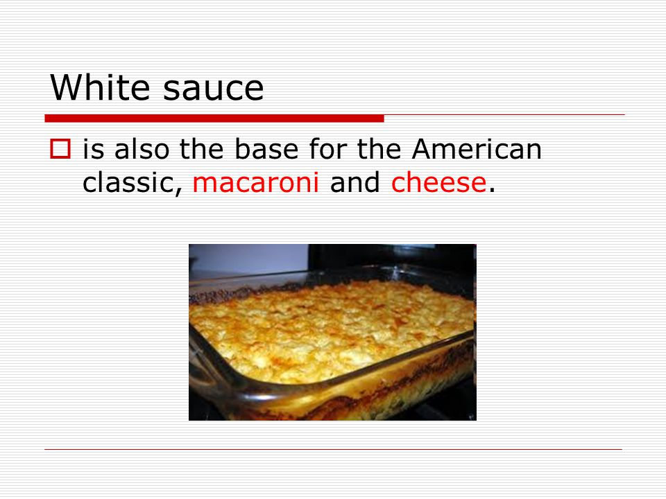 White sauce is also the base for the American classic, macaroni and cheese.