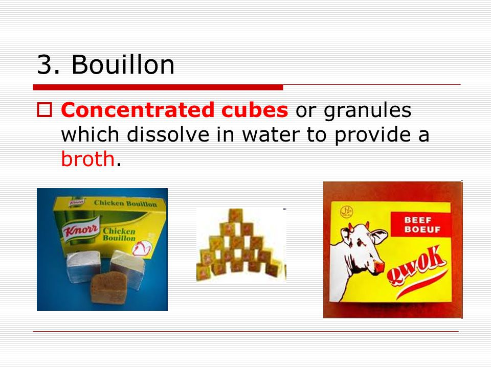 3. Bouillon Concentrated cubes or granules which dissolve in water to provide a broth.