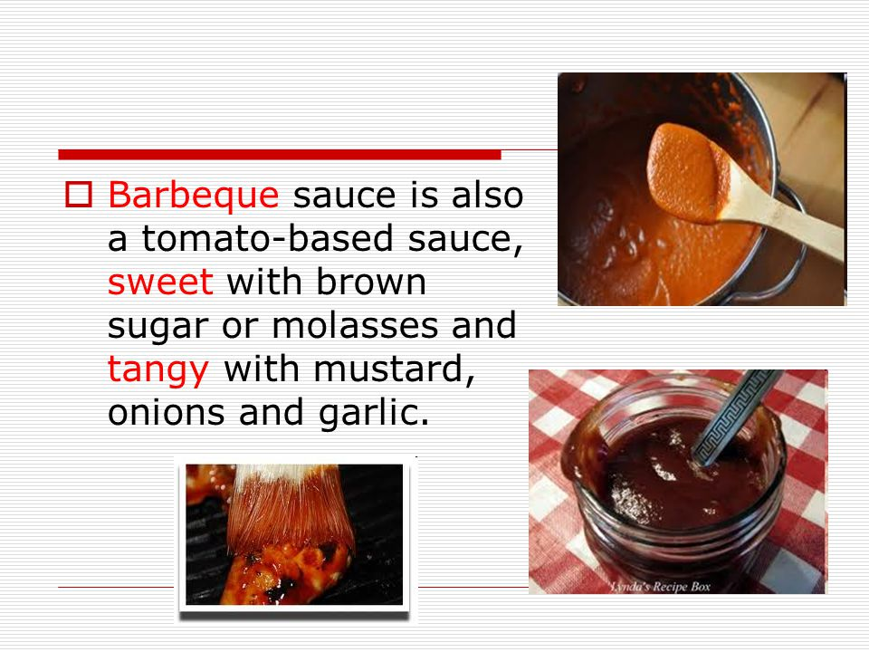 Barbeque sauce is also a tomato-based sauce, sweet with brown sugar or molasses and tangy with mustard, onions and garlic.
