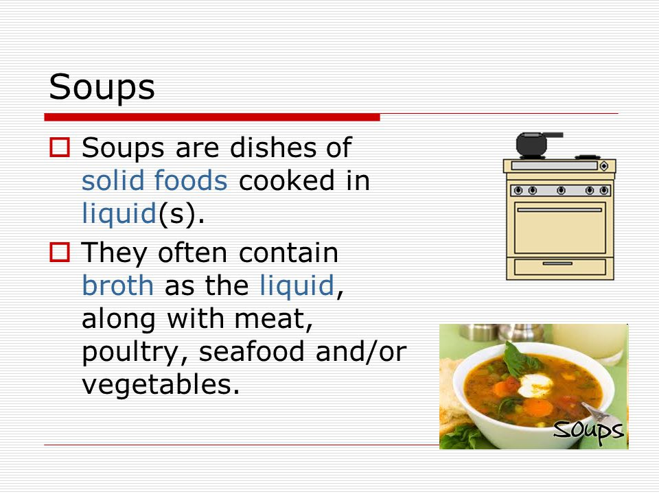 Soups Soups are dishes of solid foods cooked in liquid(s).