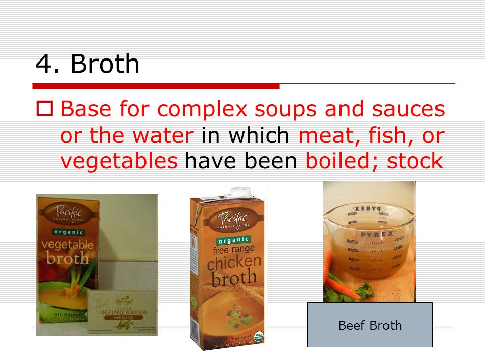4. Broth Base for complex soups and sauces or the water in which meat, fish, or vegetables have been boiled; stock.
