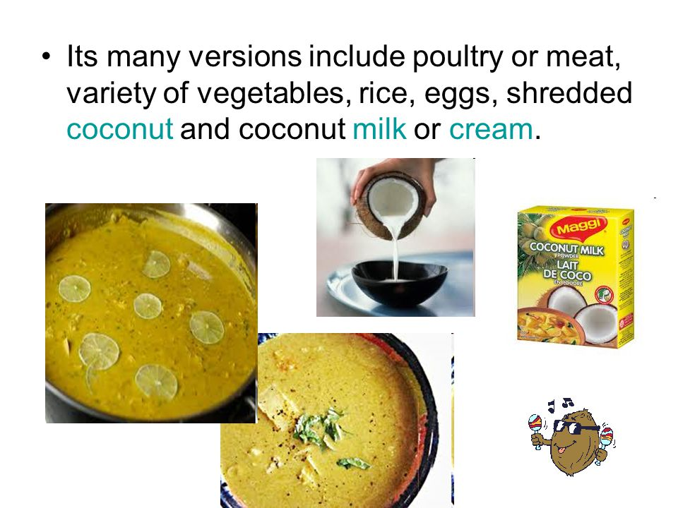 Its many versions include poultry or meat, variety of vegetables, rice, eggs, shredded coconut and coconut milk or cream.