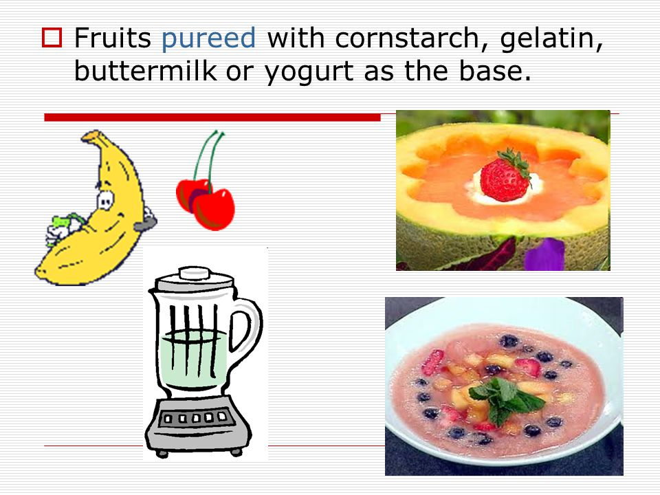 Fruits pureed with cornstarch, gelatin, buttermilk or yogurt as the base.
