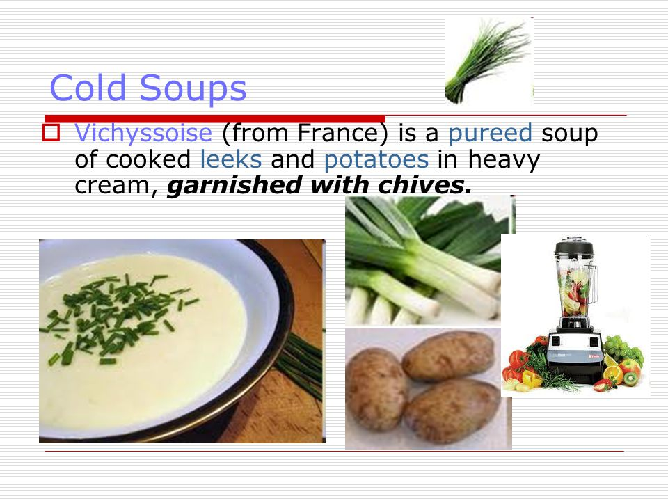 Cold Soups Vichyssoise (from France) is a pureed soup of cooked leeks and potatoes in heavy cream, garnished with chives.
