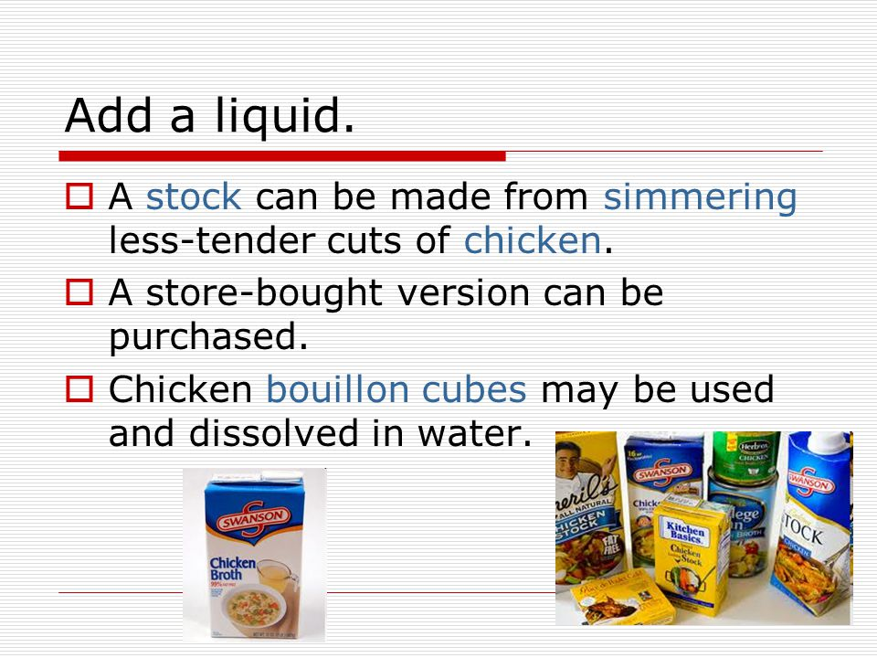 Add a liquid. A stock can be made from simmering less-tender cuts of chicken. A store-bought version can be purchased.