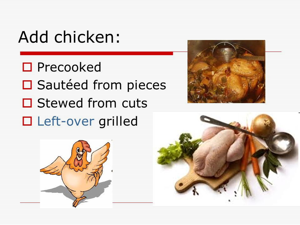 Add chicken: Precooked Sautéed from pieces Stewed from cuts