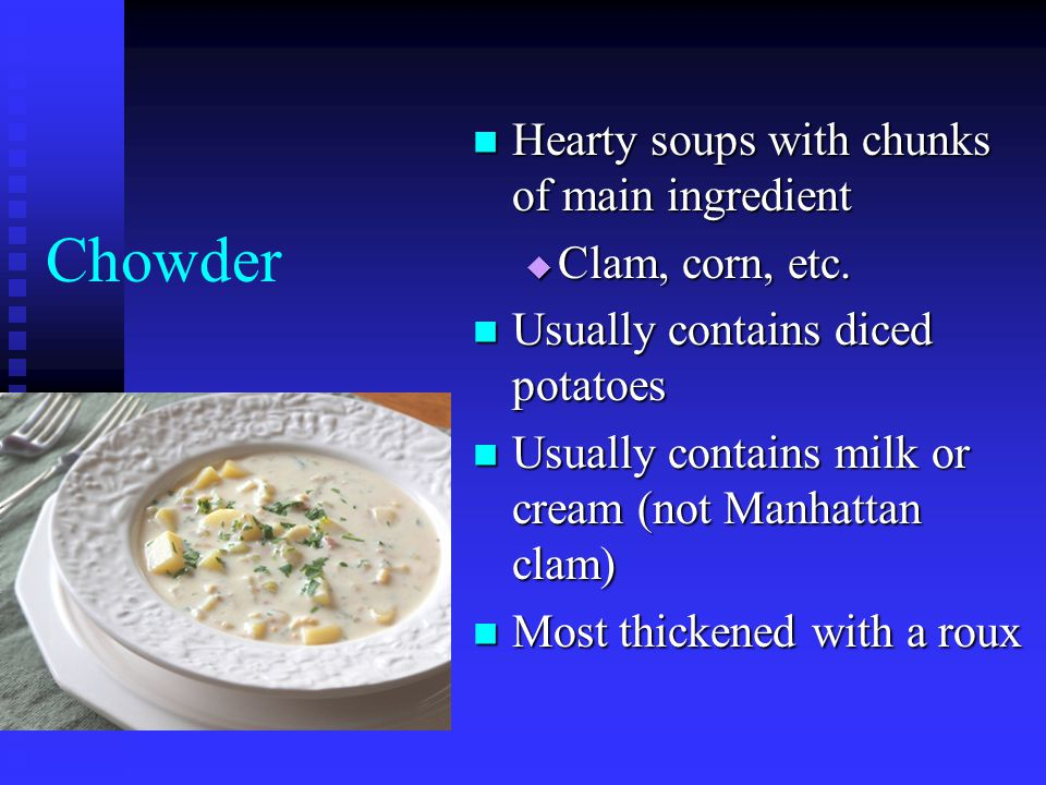 Chowder Hearty soups with chunks of main ingredient Clam, corn, etc.