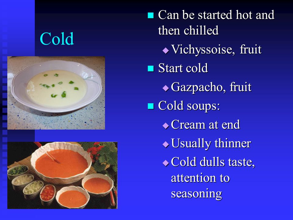 Cold Can be started hot and then chilled Vichyssoise, fruit Start cold