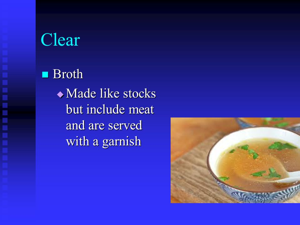 Clear Broth Made like stocks but include meat and are served with a garnish