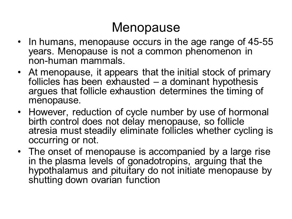 Menopause In humans, menopause occurs in the age range of 45-55 years. Menopause is not a common phenomenon in non-human mammals.