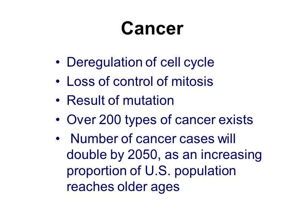 Cancer Deregulation of cell cycle Loss of control of mitosis