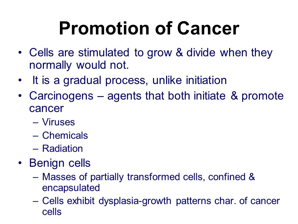 Promotion of Cancer Cells are stimulated to grow & divide when they normally would not. It is a gradual process, unlike initiation.