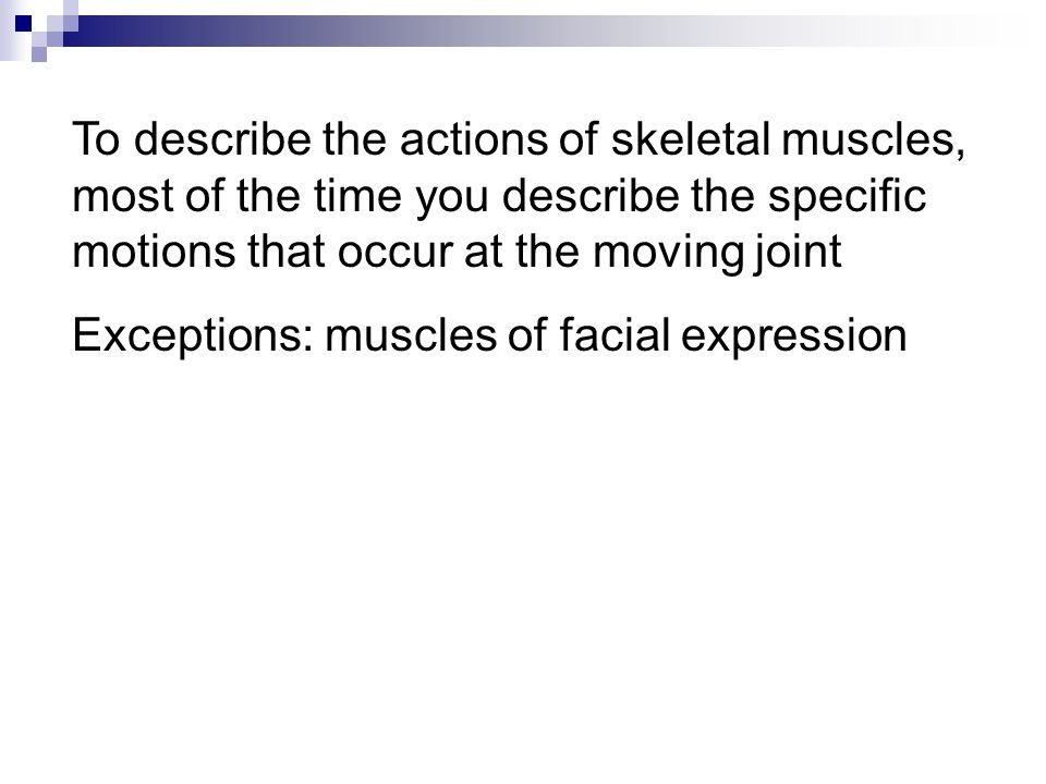 To describe the actions of skeletal muscles, most of the time you describe the specific motions that occur at the moving joint