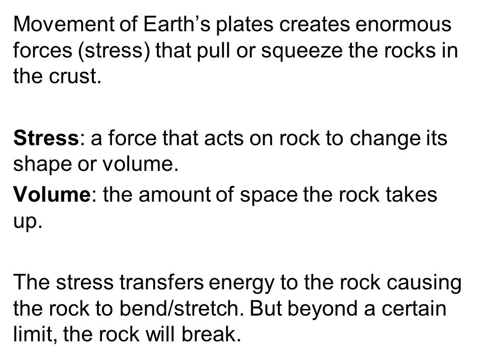 Movement of Earth's plates creates enormous forces (stress) that pull or squeeze the rocks in the crust.