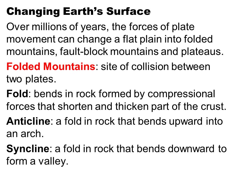 Changing Earth's Surface Over millions of years, the forces of plate movement can change a flat plain into folded mountains, fault-block mountains and plateaus.