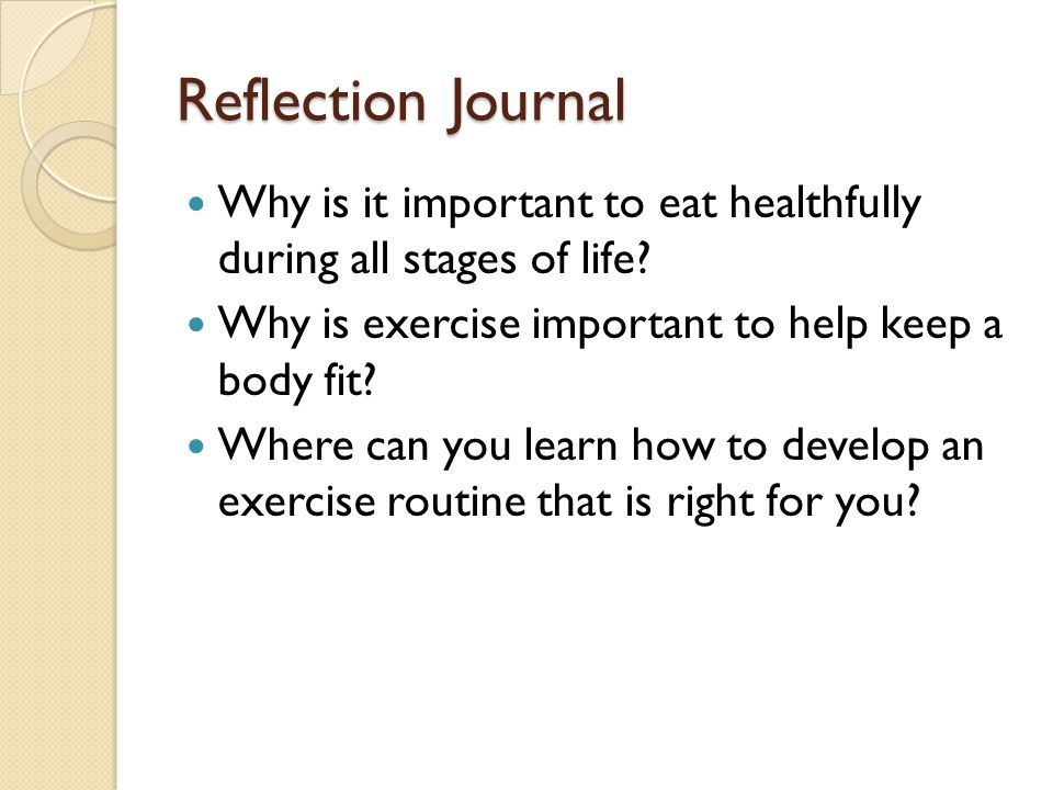 Reflection Journal Why is it important to eat healthfully during all stages of life Why is exercise important to help keep a body fit