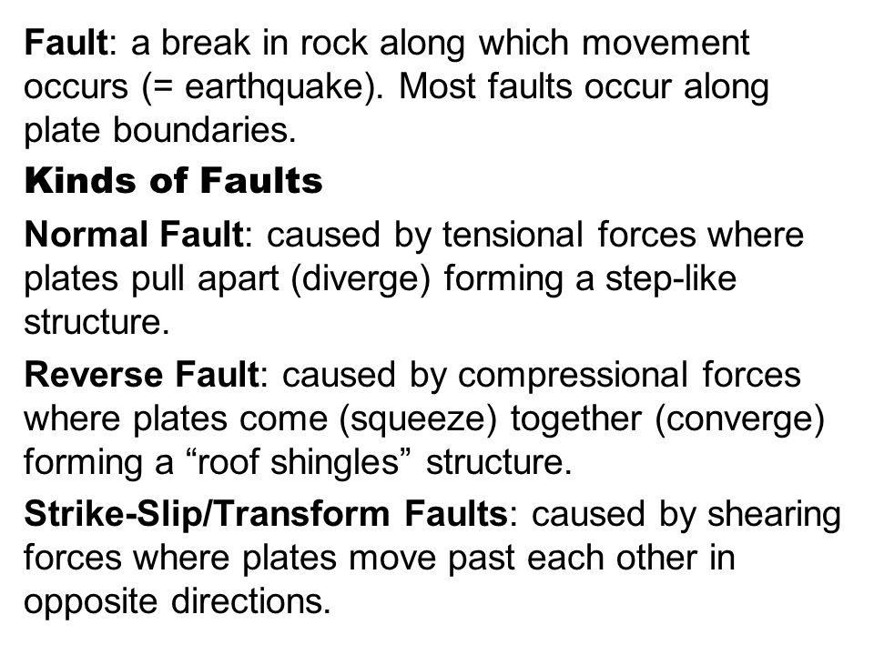 Fault: a break in rock along which movement occurs (= earthquake)