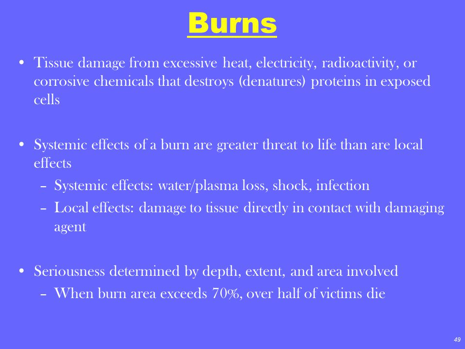 Burns Tissue damage from excessive heat, electricity, radioactivity, or corrosive chemicals that destroys (denatures) proteins in exposed cells.