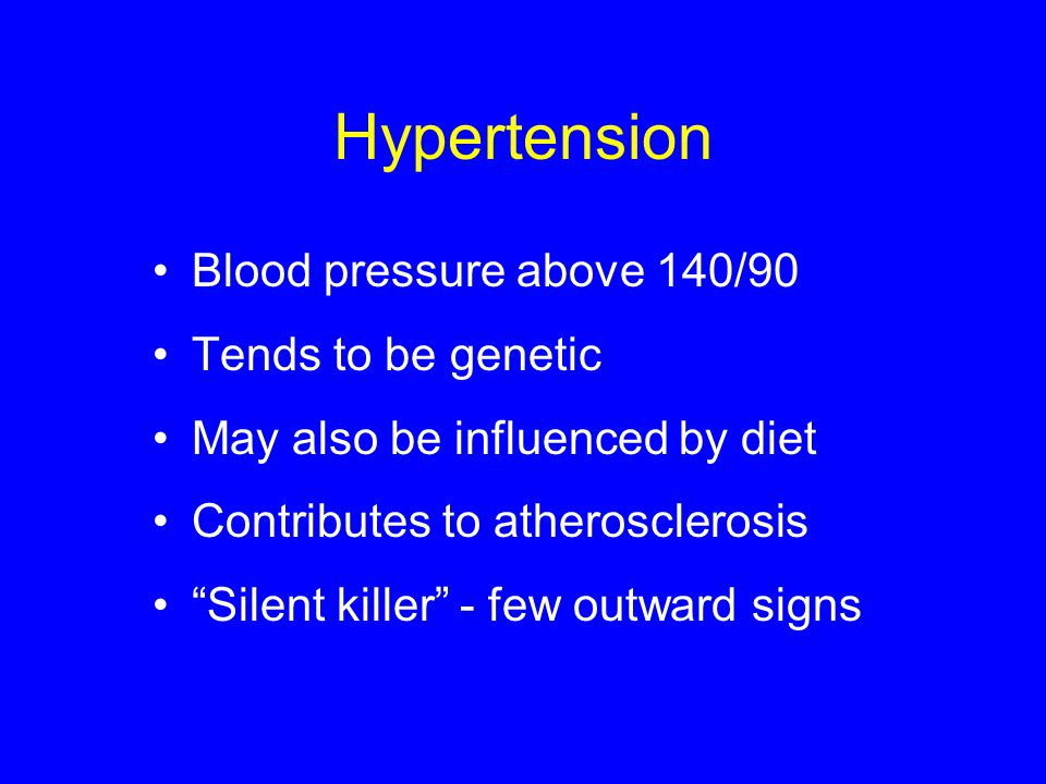 Hypertension Blood pressure above 140/90 Tends to be genetic
