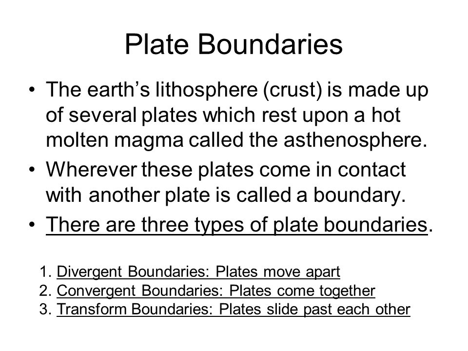 Plate Boundaries The earth's lithosphere (crust) is made up of several plates which rest upon a hot molten magma called the asthenosphere.