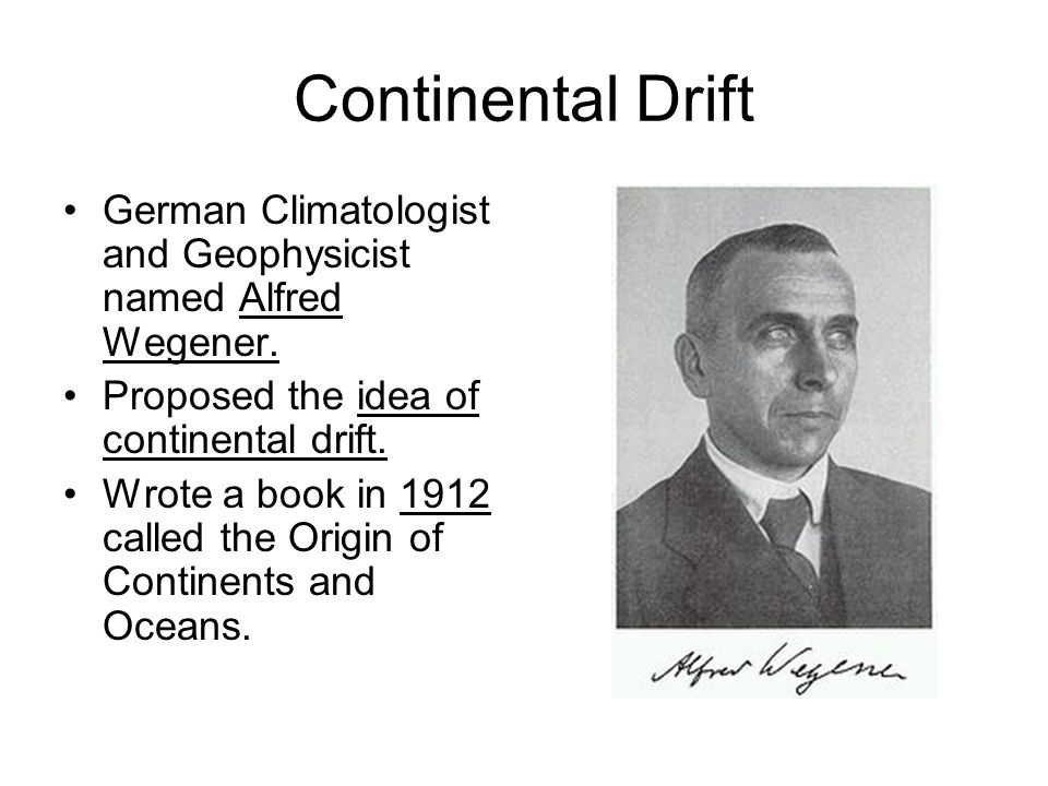 Continental Drift German Climatologist and Geophysicist named Alfred Wegener. Proposed the idea of continental drift.