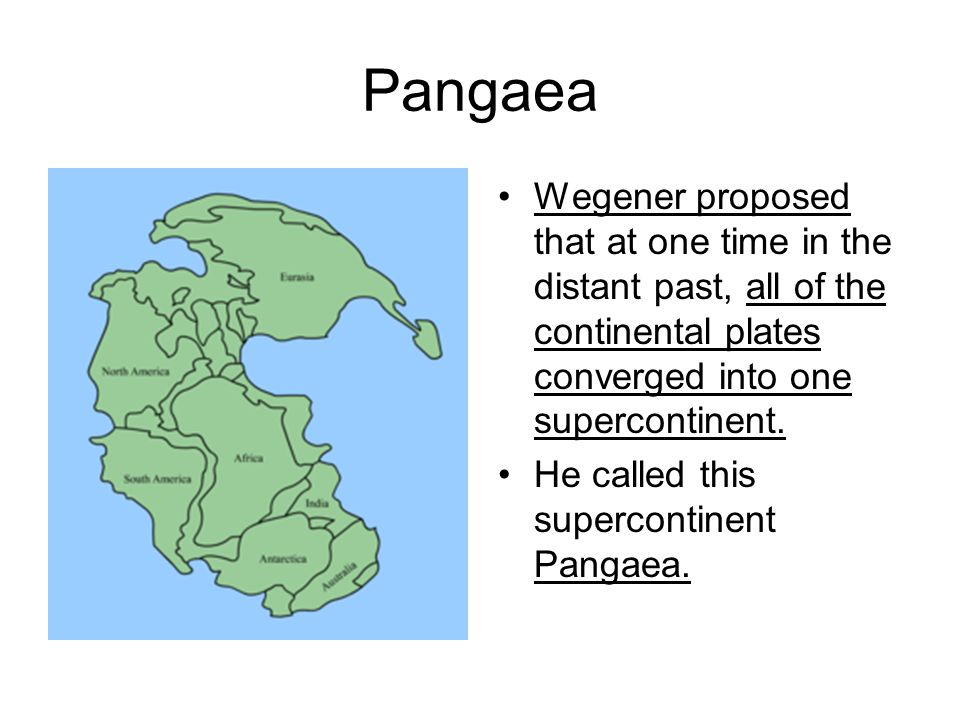 Pangaea Wegener proposed that at one time in the distant past, all of the continental plates converged into one supercontinent.