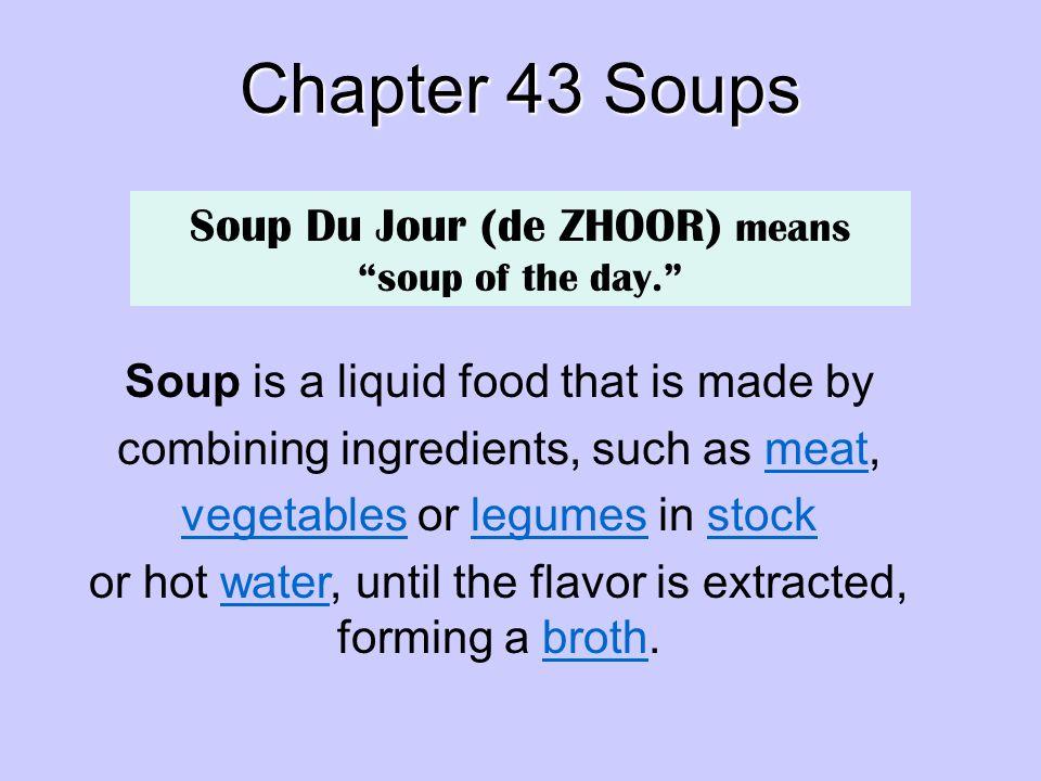 Chapter 43 Soups Soup Du Jour (de ZHOOR) means soup of the day.