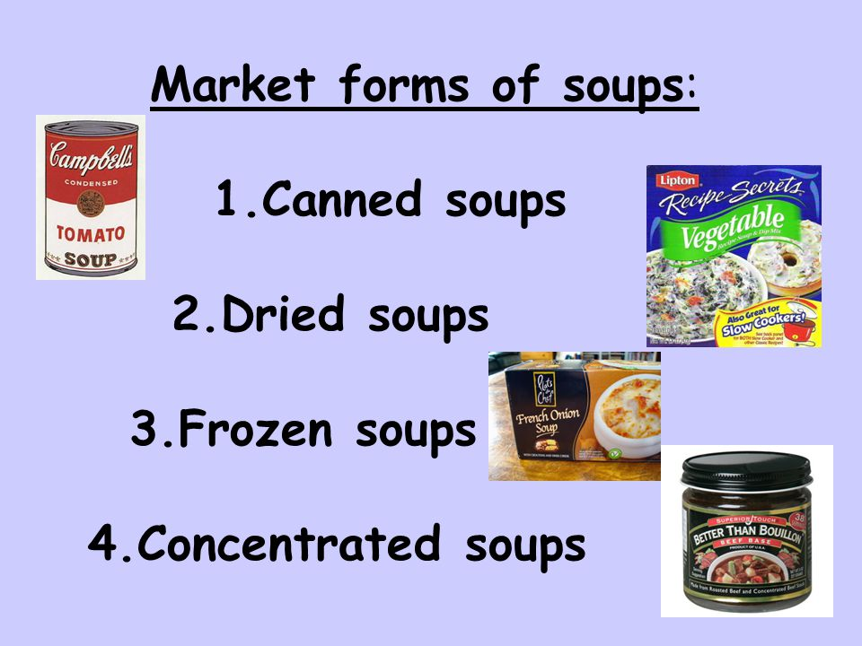 Market forms of soups: 1.Canned soups 2.Dried soups 3.Frozen soups 4.Concentrated soups
