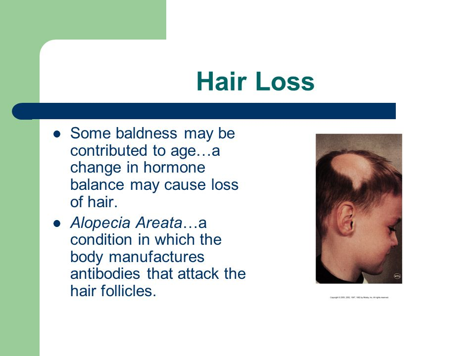 Hair Loss Some baldness may be contributed to age…a change in hormone balance may cause loss of hair.